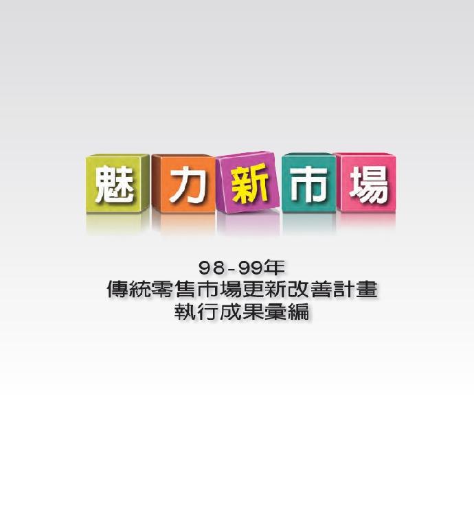 魅力新市場:98-99年經濟部「傳統零售市場更新改善計畫」執行成果彙編